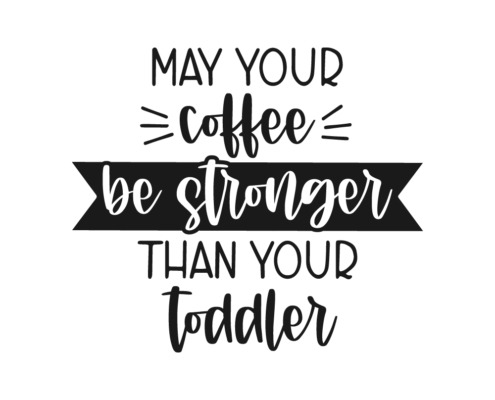 May your coffee be stronger than your toddler Free SVG cut file
